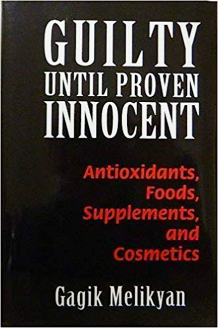 """""""Guilty Until Proven Innocent: Antioxidants, Food, Supplements, and Cosmetics"""" by Dr. Gagik Melikyan"""