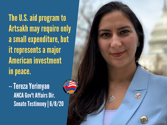 ANCA Government Affairs Director Tereza Yerimyan's Senate testimony urged expanded aid to Artsakh, $90 million in aid to Armenia, and the repurposing of $25 million in already appropriated Armenia assistance to help Armenia battle the COVID-19 pandemic.